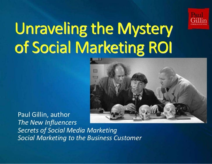 Unraveling the Mysteryof Social Marketing ROI<br />Paul Gillin, author<br />The New Influencers<br />Secrets of Social Med...
