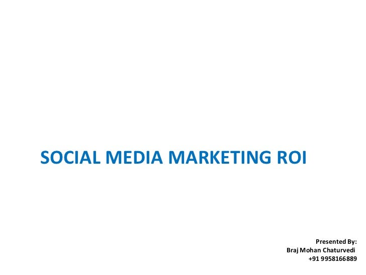 SOCIAL MEDIA MARKETING ROI  Presented By: Braj Mohan Chaturvedi  +91 9958166889