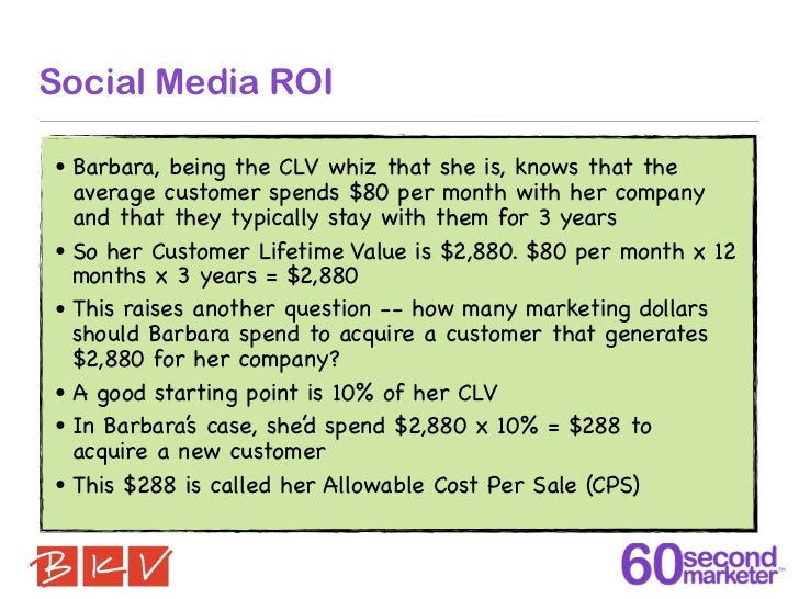 Social Media ROI•   Barbara, being the CLV whiz that she is, knows that the    average customer spends $80 per month with ...
