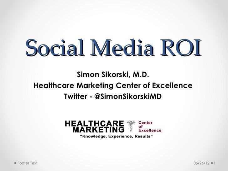 Social Media ROI                   Simon Sikorski, M.D.        Healthcare Marketing Center of Excellence               Twi...