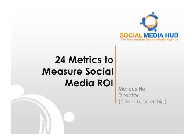 24 Metrics toMeasure Social    Media ROI     Marcus Ho                  Director                  (Client Leadership)