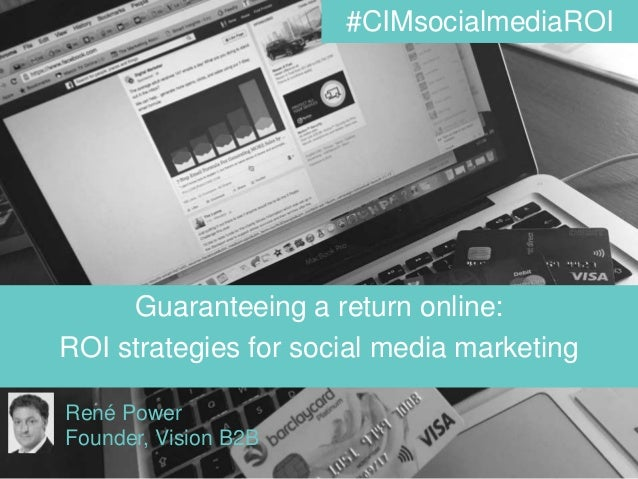 www.visionb2b.co.uk @visionb2b @renepower Guaranteeing a return online: ROI strategies for social media marketing René Pow...