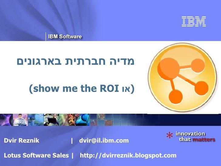 מדיה חברתית בארגונים ( או  show me the ROI) Dvir Reznik     [email_address] Lotus Software Sales    http://dvirreznik.blog...