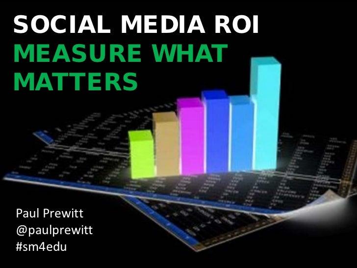 SOCIAL MEDIA ROIMEASURE WHATMATTERSPaul Prewitt@paulprewitt#sm4edu