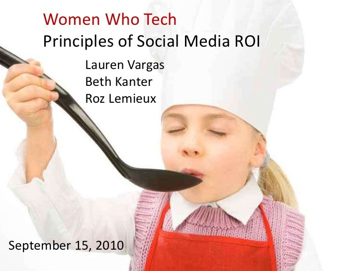 Women Who Tech<br />Principles of Social Media ROI<br />Lauren VargasBeth Kanter<br />Roz Lemieux<br />September 15, 2010<...