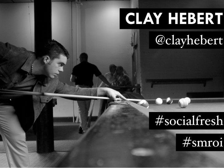 CLAY HEBERT   @clayhebert   #socialfresh       #smroi