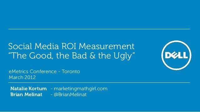 "Social Media ROI Measurement ""The Good, the Bad & the Ugly""• eMetrics Conference - Toronto• March 2012  Natalie Kortum - m..."