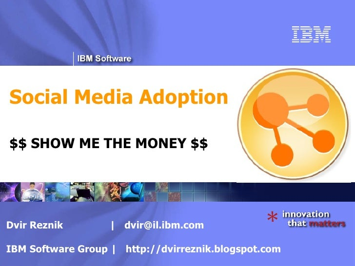 Social Media Adoption $$ SHOW ME THE MONEY $$ Dvir Reznik  |  [email_address] IBM Software Group |  http://dvirreznik.blog...