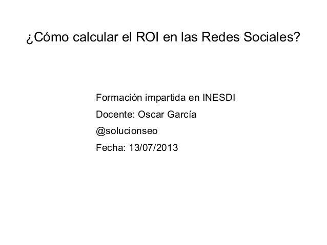 ¿Cómo calcular el ROI en las Redes Sociales?  Formación impartida en INESDI Docente: Oscar García @solucionseo Fecha: 13/0...