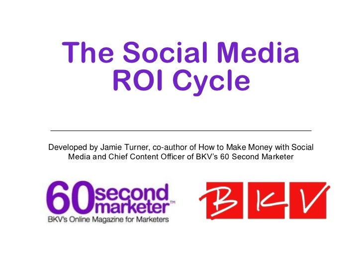 The Social Media ROI Cycle <ul><li>Developed by Jamie Turner, co-author of  How to Make Money with Social Media  and Chief...