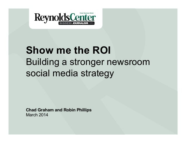 Title Slide Show me the ROI Building a stronger newsroom social media strategy Chad Graham and Robin Phillips March 2014