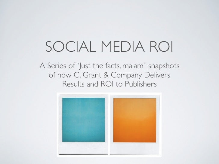 "SOCIAL MEDIA ROI A Series of ""Just the facts, ma'am"" snapshots   of how C. Grant & Company Delivers        Results and ROI..."