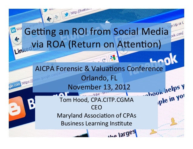Ge#ng	  an	  ROI	  from	  Social	  Media	   via	  ROA	  (Return	  on	  A:en;on)	     AICPA	  Forensic	  &	  Valua;ons	  Co...