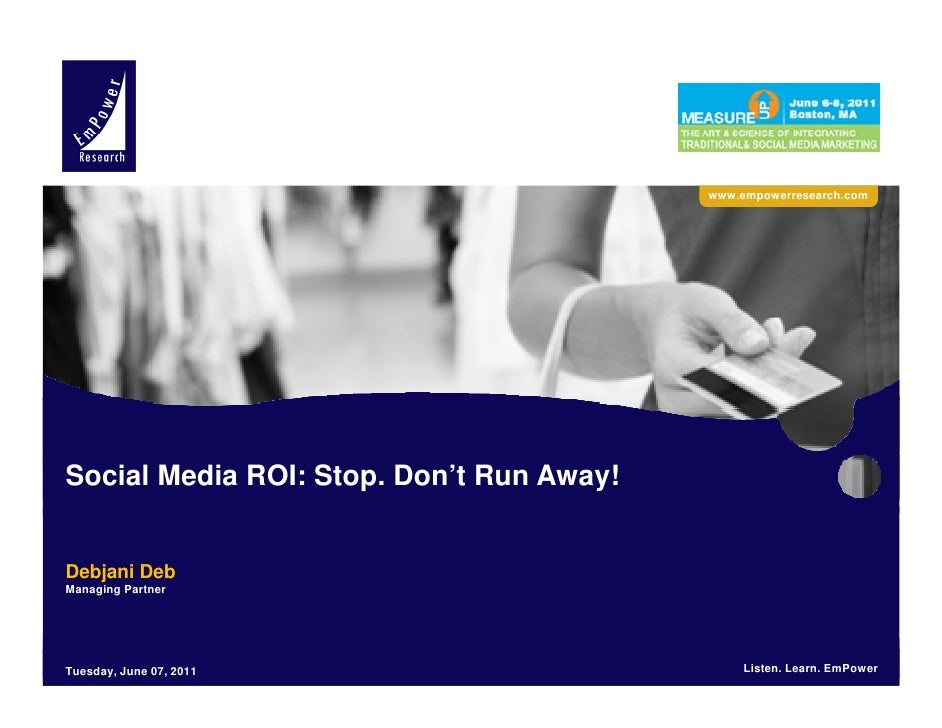 www.empowerresearch.comSocial Media ROI: Stop. Don't Run Away!Debjani DebManaging PartnerEmPower Research LLC. 2011       ...