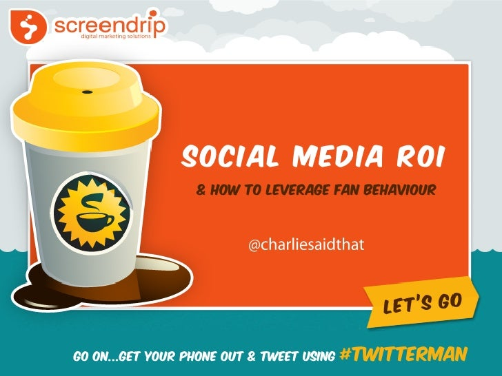 Social Media ROI                  & How To Leverage Fan BehaviourGo ON...Get Your Phone Out & Tweet Using   #twitterman