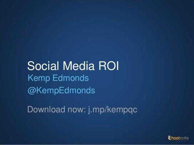 Social Media ROI Download now: j.mp/kempqc Kemp Edmonds @KempEdmonds