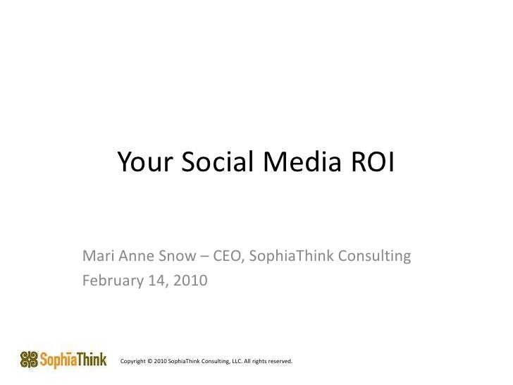 Your Social Media ROI<br />Mari Anne Snow – CEO, SophiaThink Consulting<br />February 14, 2010<br />Copyright © 2010 Sophi...
