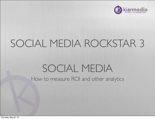SOCIAL MEDIA ROCKSTAR 3SOCIAL MEDIAHow to measure ROI and other analyticsThursday, May 23, 13