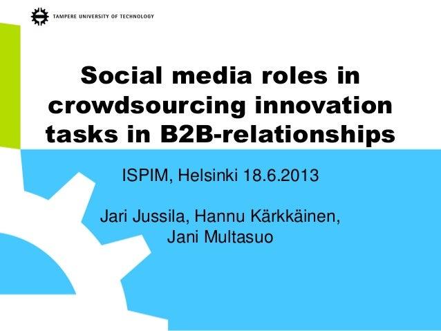 Social media roles incrowdsourcing innovationtasks in B2B-relationshipsISPIM, Helsinki 18.6.2013Jari Jussila, Hannu Kärkkä...
