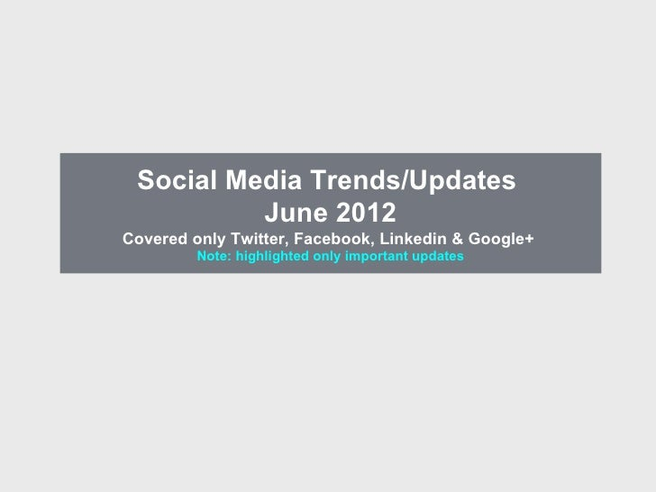 Social Media Trends/Updates          June 2012Covered only Twitter, Facebook, Linkedin & Google+         Note: highlighted...
