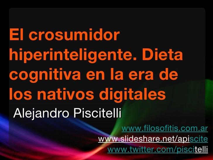 El crosumidor hiperinteligente. Dieta cognitiva en la era de los nativos digitales www.filosofitis.com.ar www.slideshare.n...