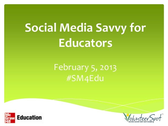 Social Media Savvy for       Educators     February 5, 2013        #SM4Edu