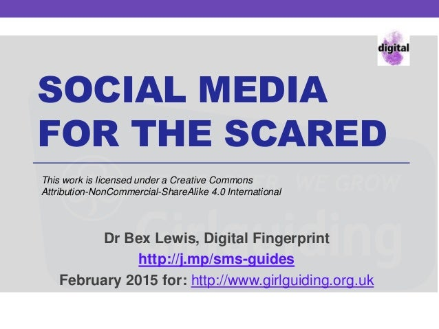 SOCIAL MEDIA FOR THE SCARED Dr Bex Lewis, Digital Fingerprint http://j.mp/sms-guides February 2015 for: http://www.girlgui...