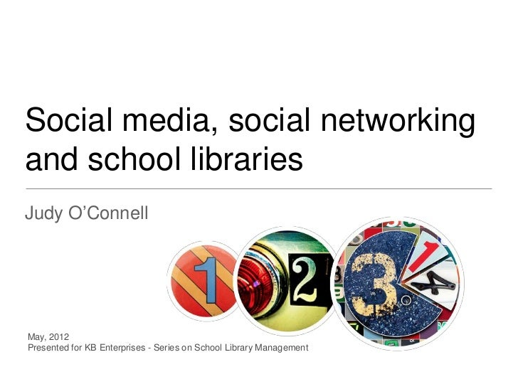 Social media, social networkingand school librariesJudy O'ConnellMay, 2012Presented for KB Enterprises - Series on School ...