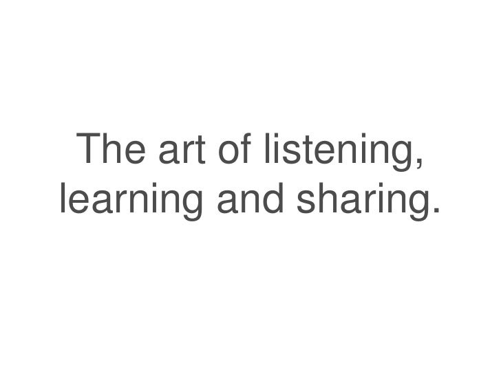 The art of listening,learning and sharing.