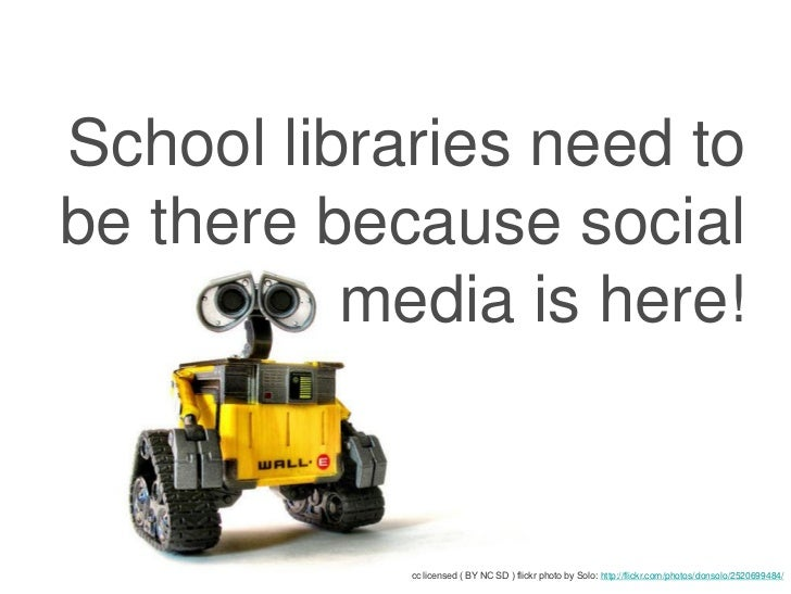 School libraries need tobe there because social          media is here!            cc licensed ( BY NC SD ) flickr photo b...