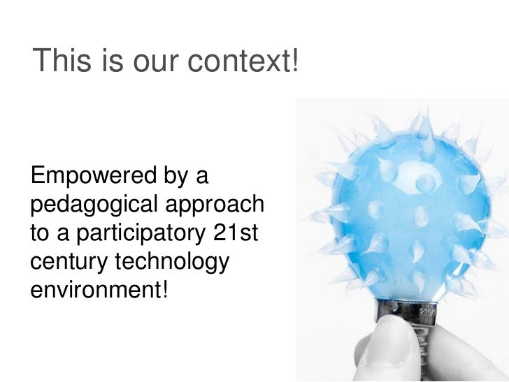 This is our context!Empowered by apedagogical approachto a participatory 21stcentury technologyenvironment!