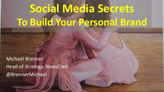 Social Media Secrets To Build Your Personal Brand Michael Brenner Head of Strategy, NewsCred @BrennerMichael