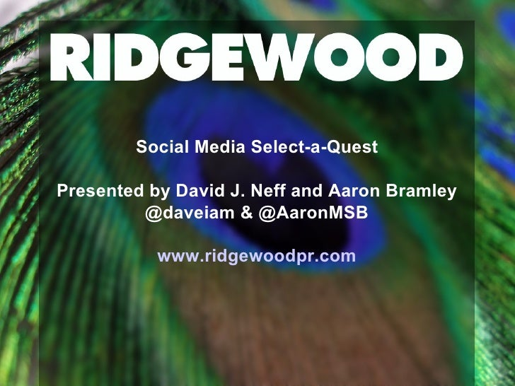 Social Media Select-a-Quest Presented by David J. Neff and Aaron Bramley @daveiam & @AaronMSB www.ridgewoodpr.com