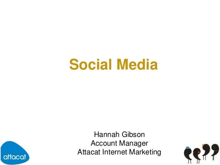 Social Media<br />Hannah Gibson<br />Account Manager<br />Attacat Internet Marketing<br />