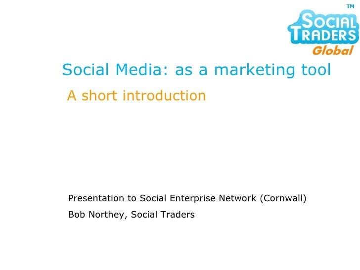 Social Media: as a marketing tool Presentation to Social Enterprise Network (Cornwall) Bob Northey, Social Traders A short...