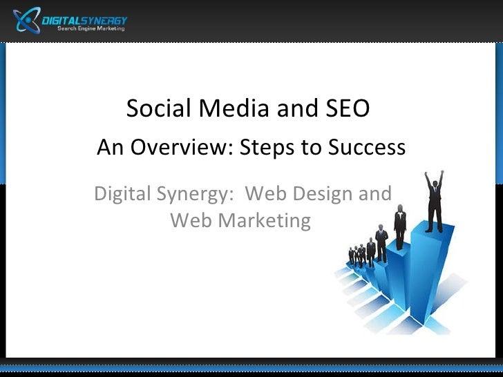 <ul><li>Social Media and SEO  </li></ul><ul><li>An Overview: Steps to Success </li></ul>Digital Synergy:  Web Design and W...