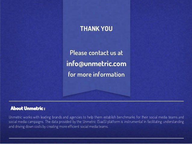 THANK YOU Please contact us at  info@unmetric.com for more information  About Unmetric : Unmetric works with leading brand...
