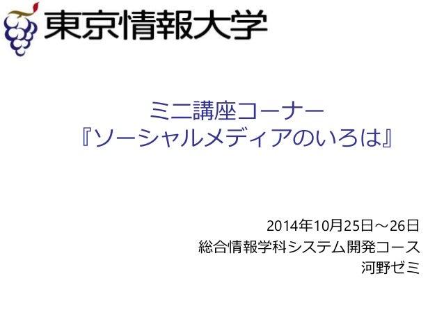 ミニ講座コーナー  『ソーシャルメディアのいろは』  2014年10月25日~26日  総合情報学科システム開発コース  河野ゼミ