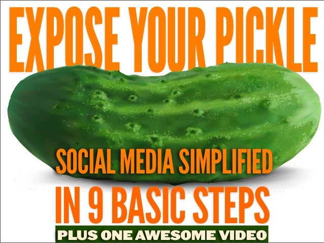EXPOSE YOUR PICKLE SOCIAL MEDIA SIMPLIFIED  IN 9 BASIC STEPS PLUS ONE AWESOME VIDEO