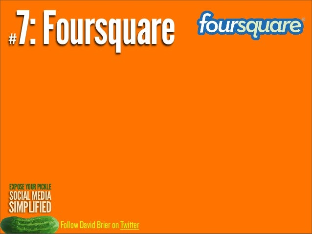 7: Foursquare  #  EXPOSE YOUR PICKLE  SOCIAL MEDIA  SIMPLIFIED Follow David Brier on Twitter