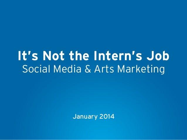 It's Not the Intern's Job Social Media & Arts Marketing  January 2014