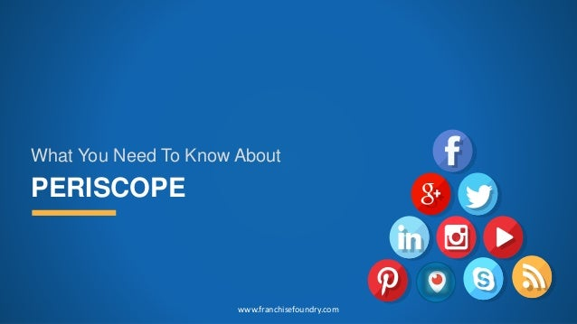PERISCOPE What You Need To Know About www.franchisefoundry.com