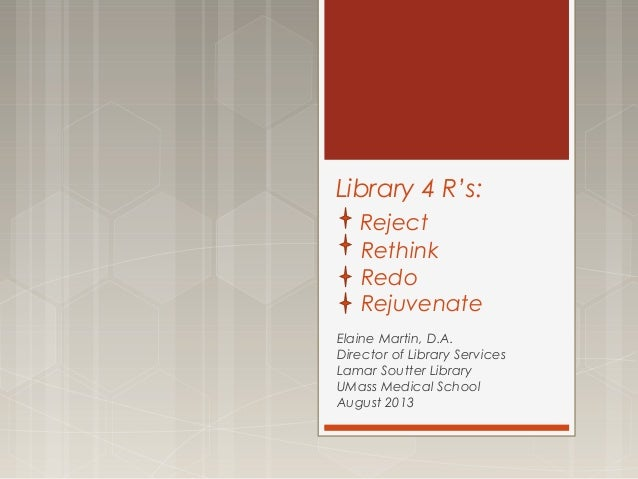 Library 4 R's: Reject Rethink Redo Rejuvenate Elaine Martin, D.A. Director of Library Services Lamar Soutter Library UMass...