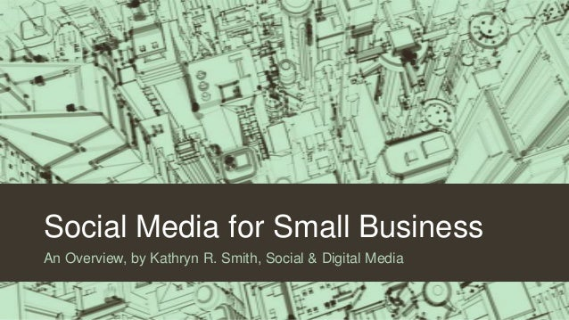 Social Media for Small Business An Overview, by Kathryn R. Smith, Social & Digital Media