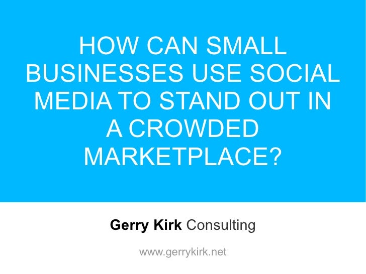 HOW CAN SMALL BUSINESSES USE SOCIAL MEDIA TO STAND OUT IN A CROWDED MARKETPLACE? Gerry Kirk   Consulting www.gerrykirk.net
