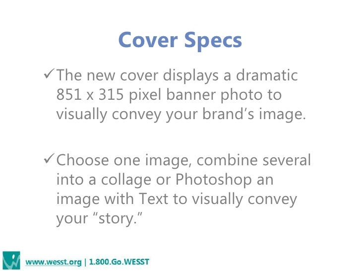 """Cover SpecsThe new cover displays a dramatic 851 x 315 pixel banner photo to visually convey your brand""""s image.Choose o..."""