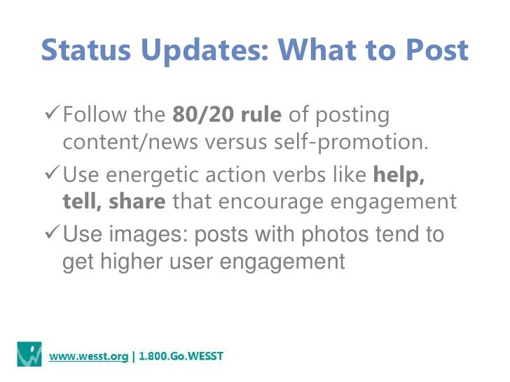 Status Updates: What to PostFollow the 80/20 rule of posting content/news versus self-promotion.Use energetic action ver...