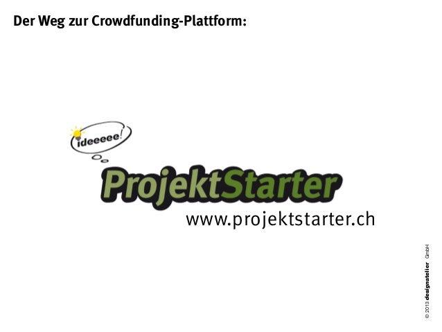 Der Weg zur Crowdfunding-Plattform:                         www.projektstarter.ch                                         ...