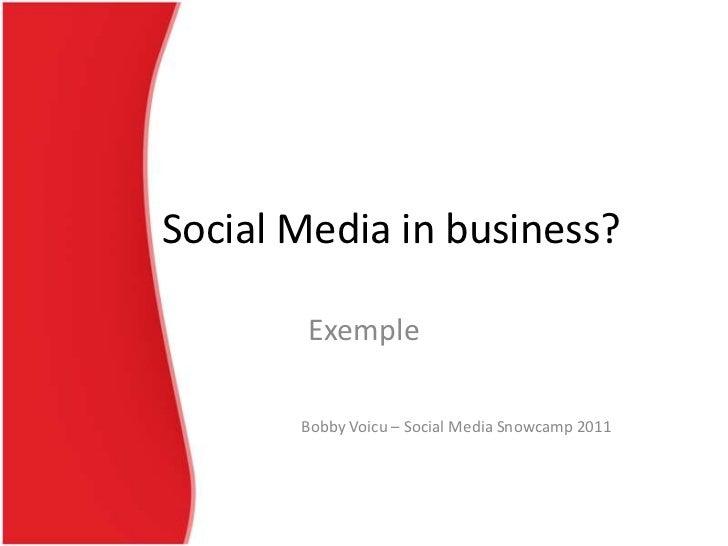 Social Media in business?       Exemple       Bobby Voicu – Social Media Snowcamp 2011