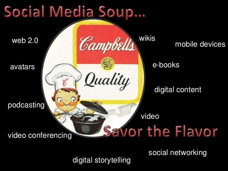 Social Media Soup…<br />wikis<br />web 2.0<br />mobile devices<br />e-books<br />avatars<br />digital content<br />podcast...